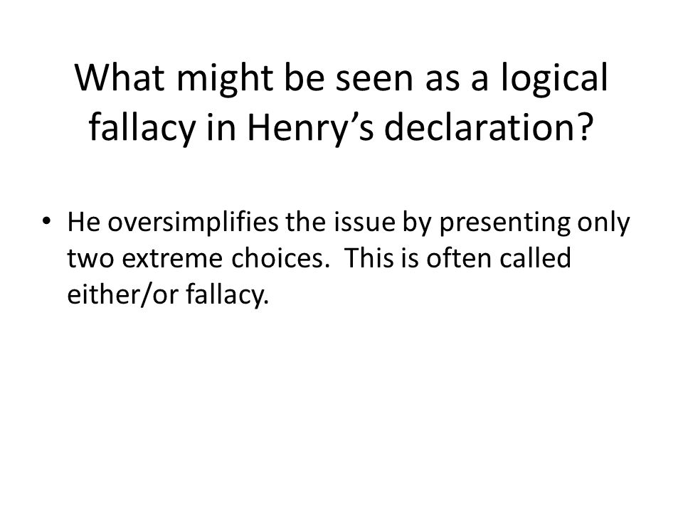 What might be seen as a logical fallacy in Henry's declaration? He oversimplifies the issue by presenting only two extreme choices. This is often call