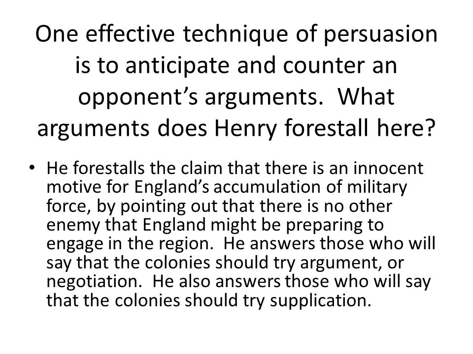 One effective technique of persuasion is to anticipate and counter an opponent's arguments. What arguments does Henry forestall here? He forestalls th