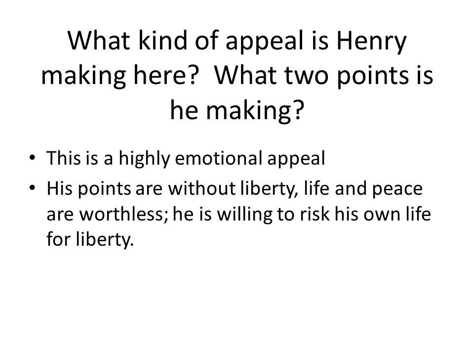 What kind of appeal is Henry making here? What two points is he making? This is a highly emotional appeal His points are without liberty, life and pea