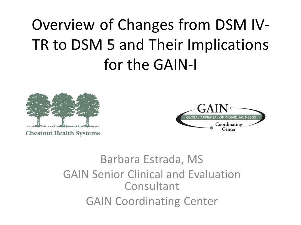Overview of Changes from DSM IV- TR to DSM 5 and Their Implications for the GAIN-I Barbara Estrada, MS GAIN Senior Clinical and Evaluation Consultant GAIN Coordinating Center