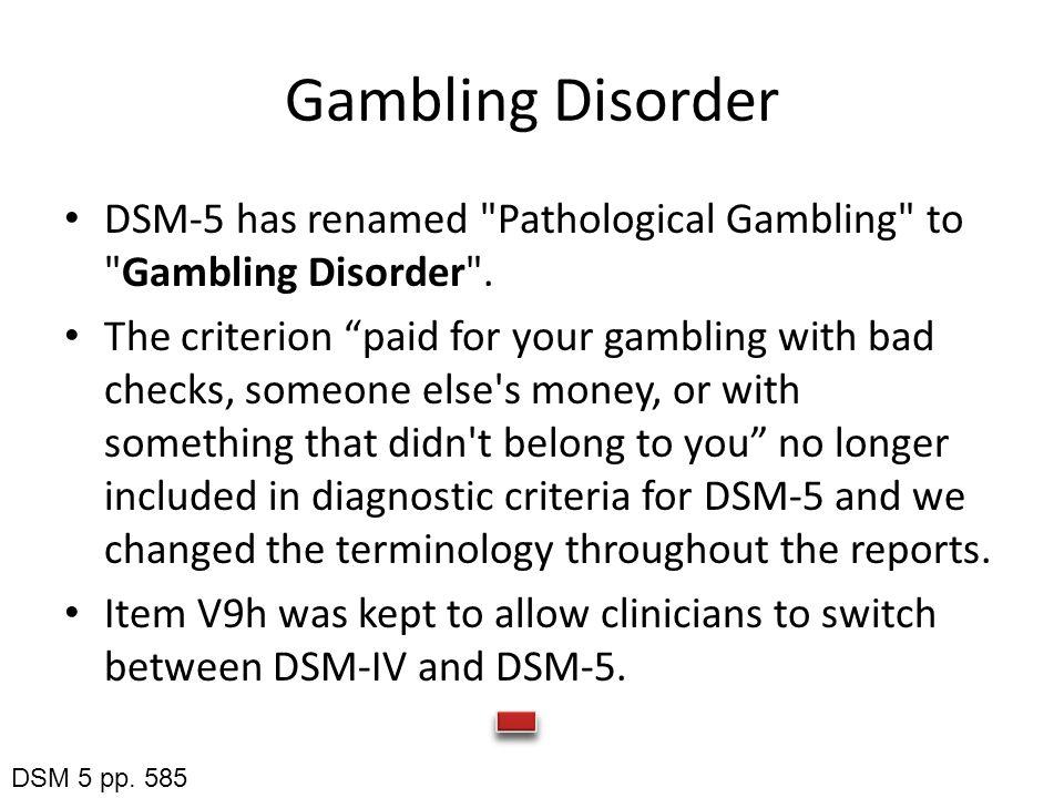 Gambling Disorder DSM-5 has renamed Pathological Gambling to Gambling Disorder .