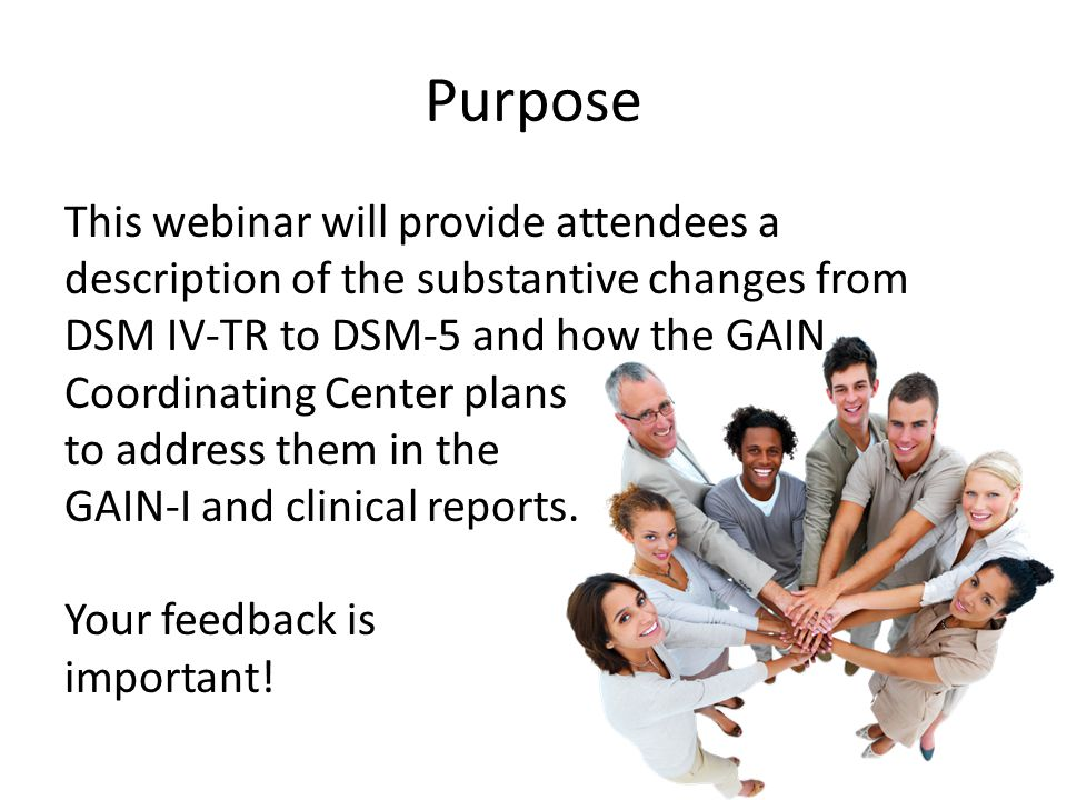 Purpose This webinar will provide attendees a description of the substantive changes from DSM IV-TR to DSM-5 and how the GAIN Coordinating Center plans to address them in the GAIN-I and clinical reports.
