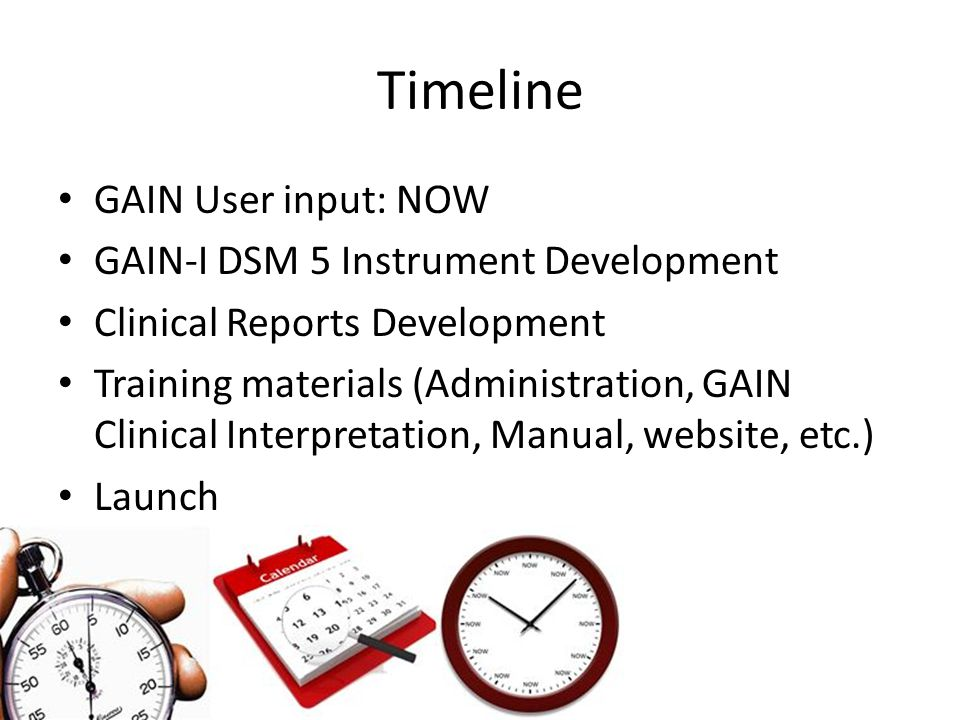 Timeline GAIN User input: NOW GAIN-I DSM 5 Instrument Development Clinical Reports Development Training materials (Administration, GAIN Clinical Interpretation, Manual, website, etc.) Launch