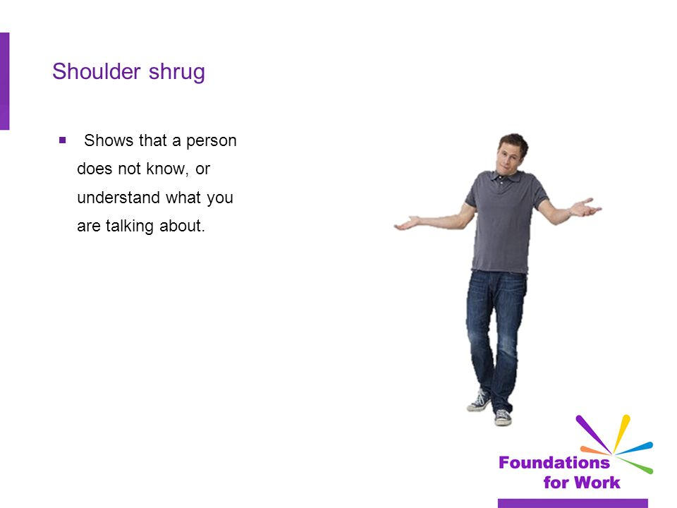 Shoulder shrug  Shows that a person does not know, or understand what you are talking about.