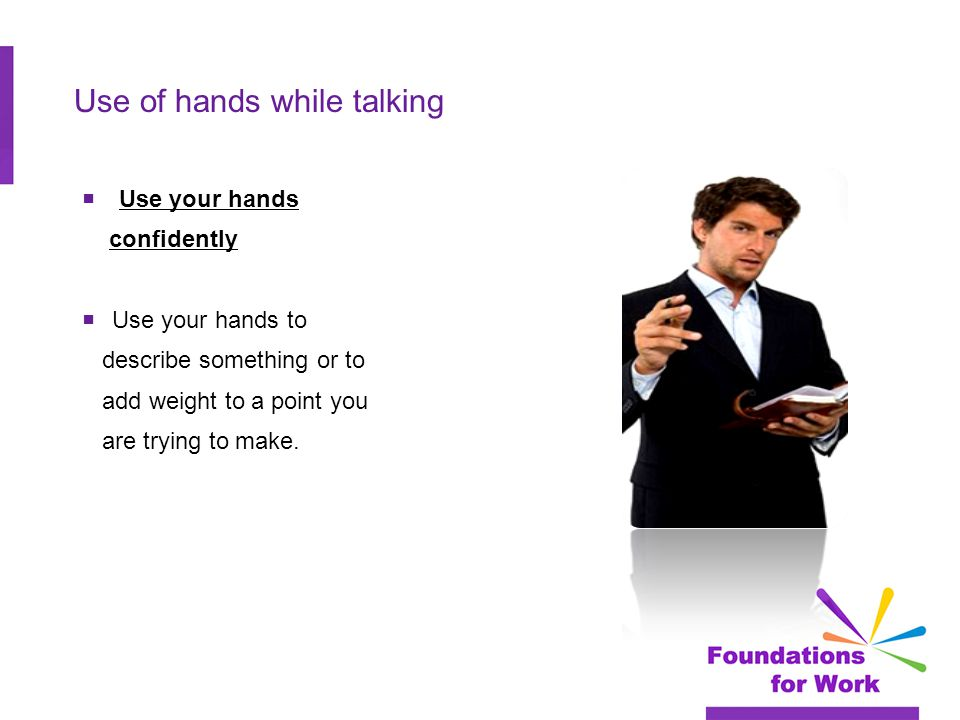 Use of hands while talking  Use your hands confidently  Use your hands to describe something or to add weight to a point you are trying to make.