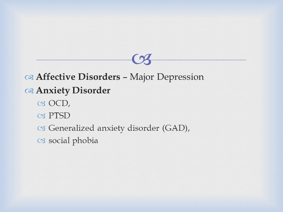   Affective Disorders – Major Depression  Anxiety Disorder  OCD,  PTSD  Generalized anxiety disorder (GAD),  social phobia