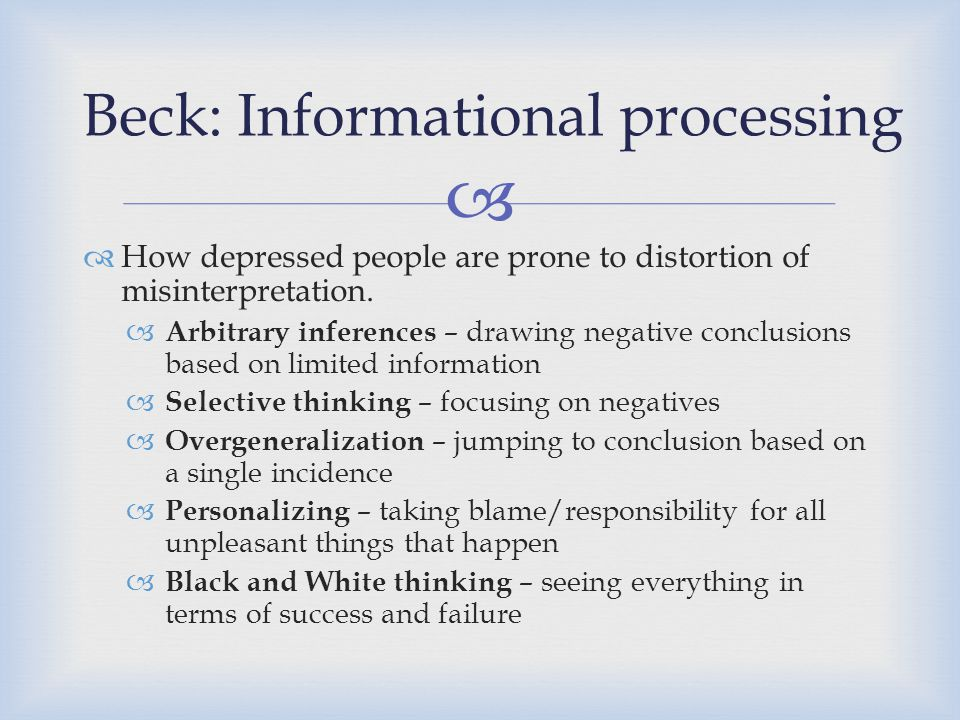   How depressed people are prone to distortion of misinterpretation.  Arbitrary inferences – drawing negative conclusions based on limited informat