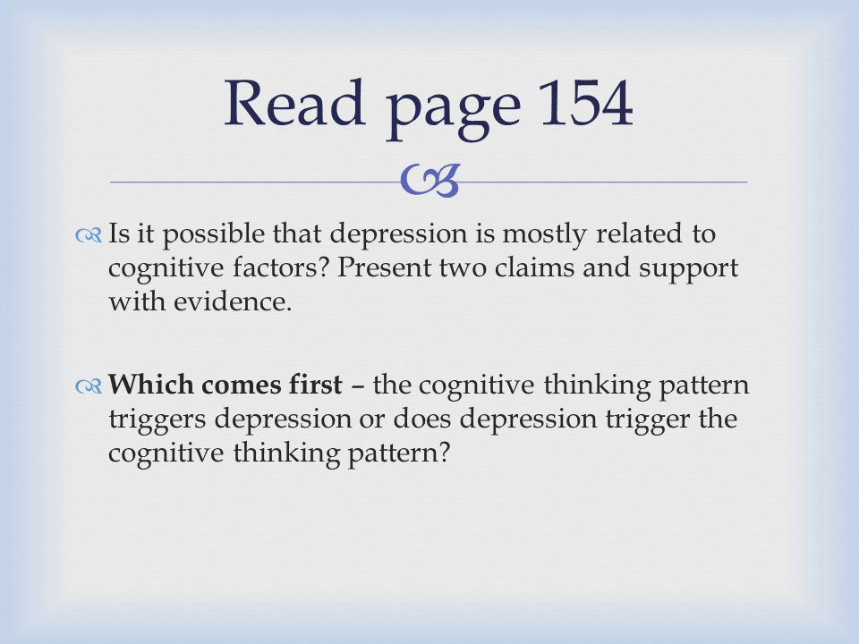   Is it possible that depression is mostly related to cognitive factors? Present two claims and support with evidence.  Which comes first – the cog