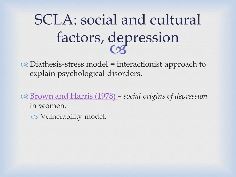   Diathesis-stress model = interactionist approach to explain psychological disorders.  Brown and Harris (1978) – social origins of depression in w