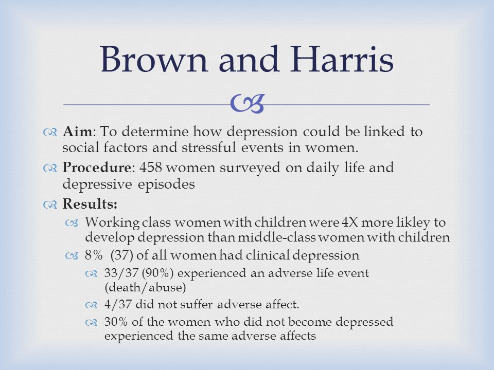   Aim : To determine how depression could be linked to social factors and stressful events in women.  Procedure : 458 women surveyed on daily life