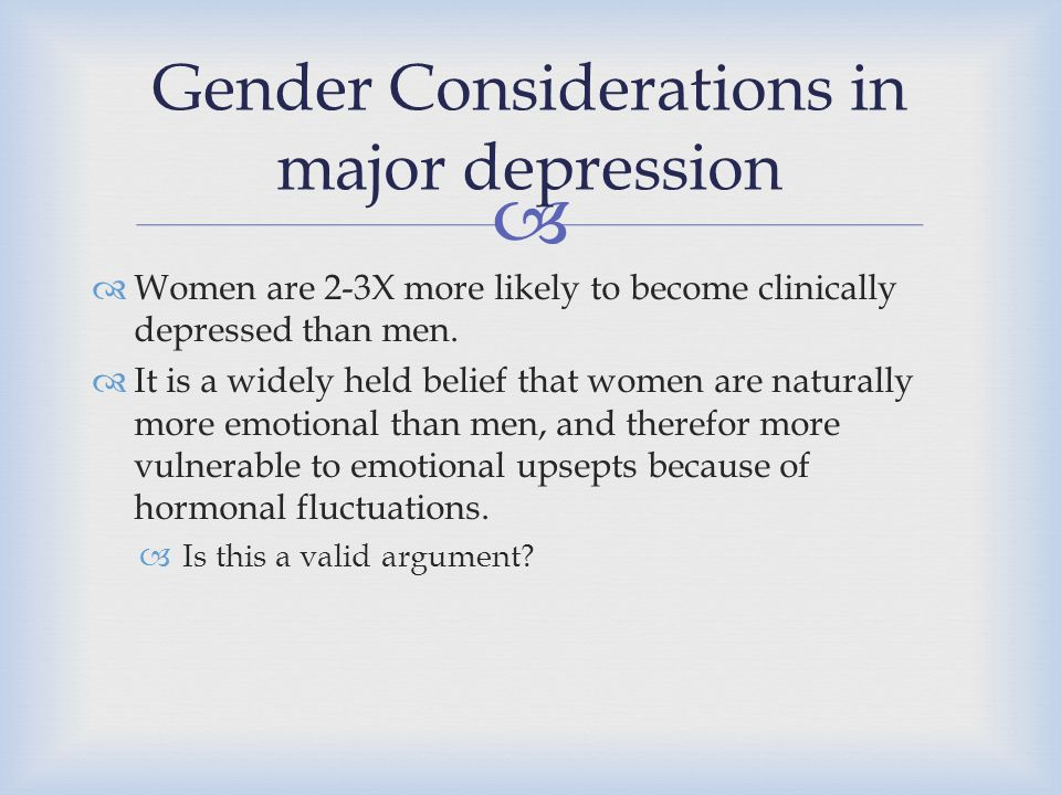   Women are 2-3X more likely to become clinically depressed than men.  It is a widely held belief that women are naturally more emotional than men,