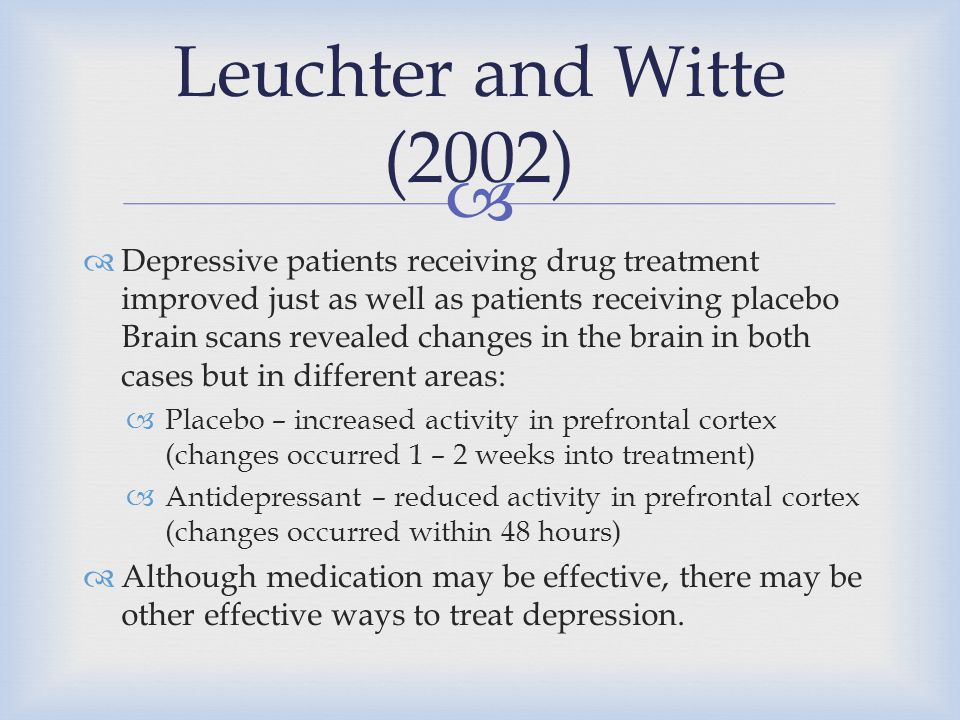   Depressive patients receiving drug treatment improved just as well as patients receiving placebo Brain scans revealed changes in the brain in both
