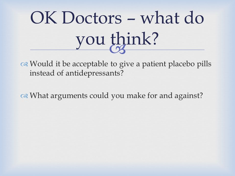   Would it be acceptable to give a patient placebo pills instead of antidepressants?  What arguments could you make for and against? OK Doctors – w