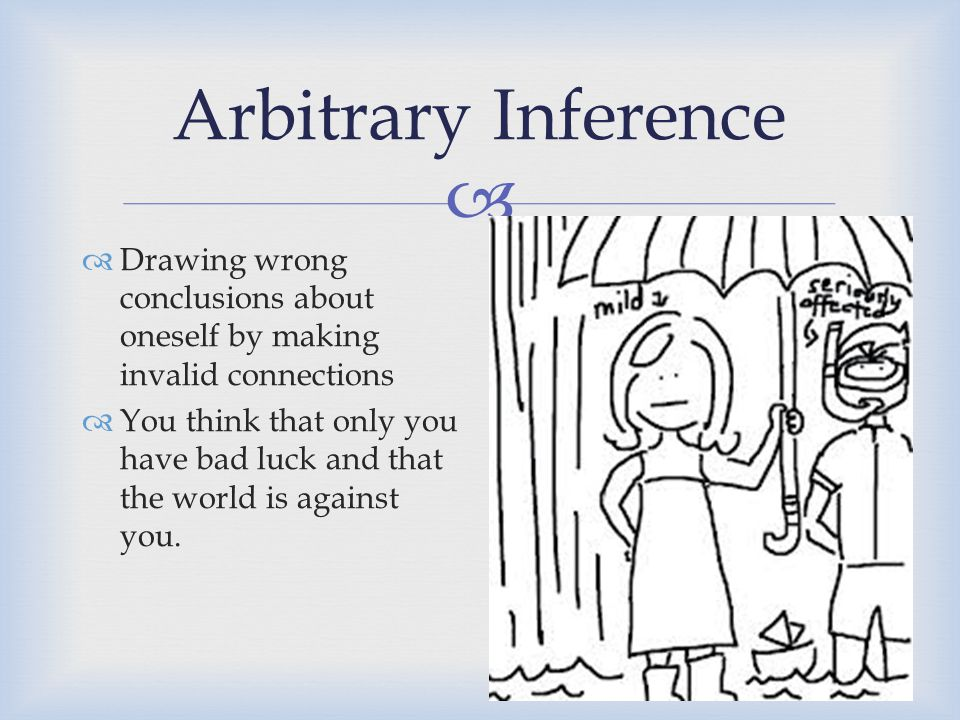  Arbitrary Inference  Drawing wrong conclusions about oneself by making invalid connections  You think that only you have bad luck and that the wor
