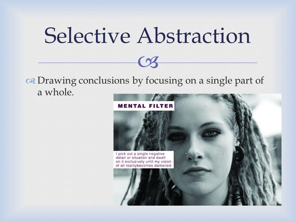   Drawing conclusions by focusing on a single part of a whole. Selective Abstraction