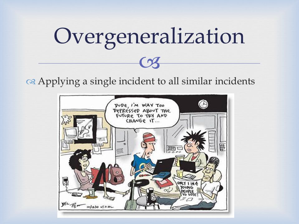   Applying a single incident to all similar incidents Overgeneralization