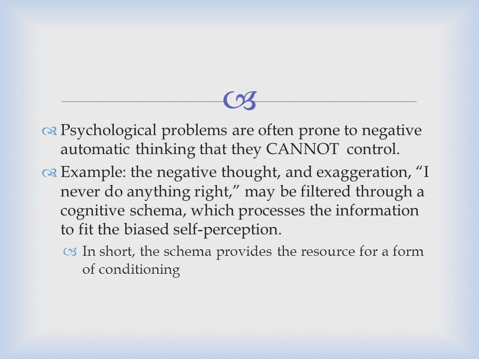   Psychological problems are often prone to negative automatic thinking that they CANNOT control.  Example: the negative thought, and exaggeration,