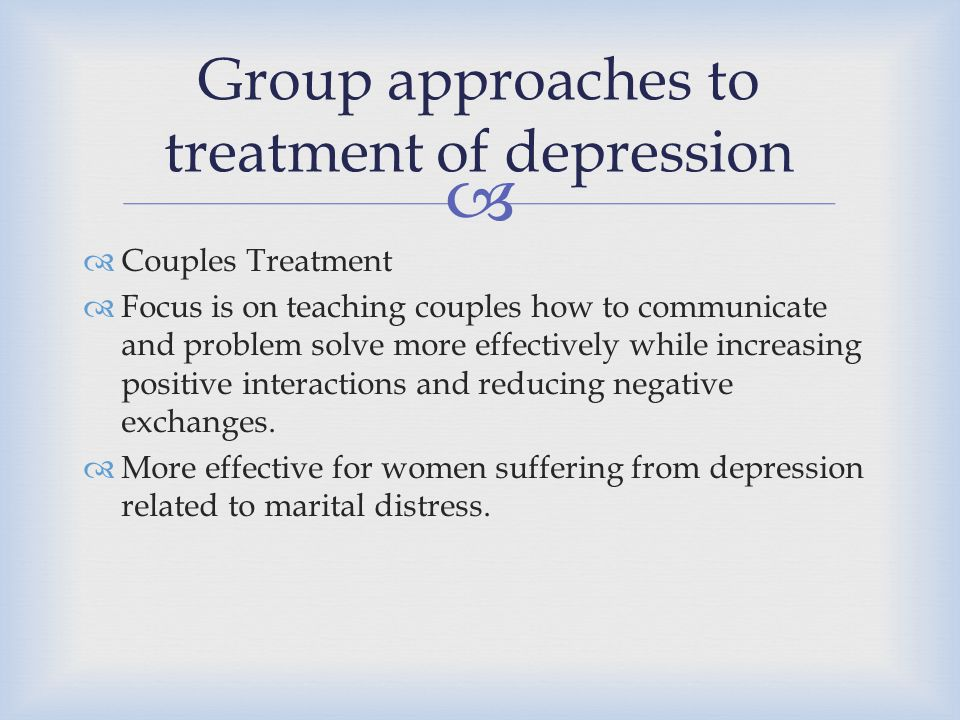   Couples Treatment  Focus is on teaching couples how to communicate and problem solve more effectively while increasing positive interactions and