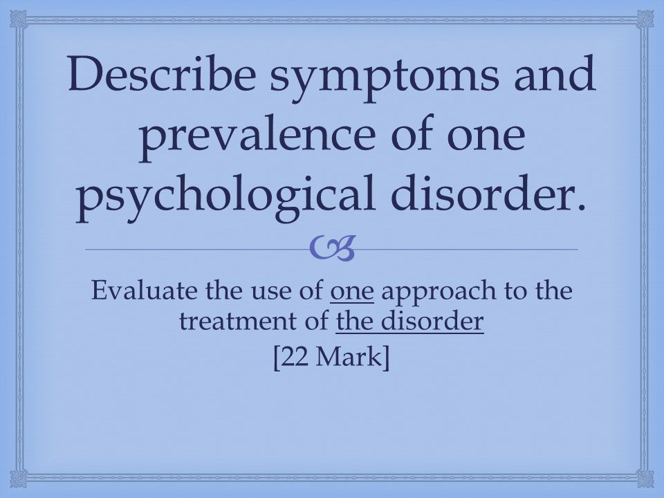  Describe symptoms and prevalence of one psychological disorder. Evaluate the use of one approach to the treatment of the disorder [22 Mark]