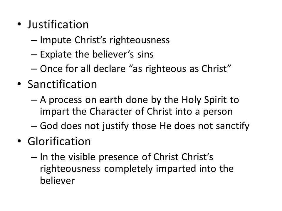 Justification – Impute Christ's righteousness – Expiate the believer's sins – Once for all declare as righteous as Christ Sanctification – A process on earth done by the Holy Spirit to impart the Character of Christ into a person – God does not justify those He does not sanctify Glorification – In the visible presence of Christ Christ's righteousness completely imparted into the believer