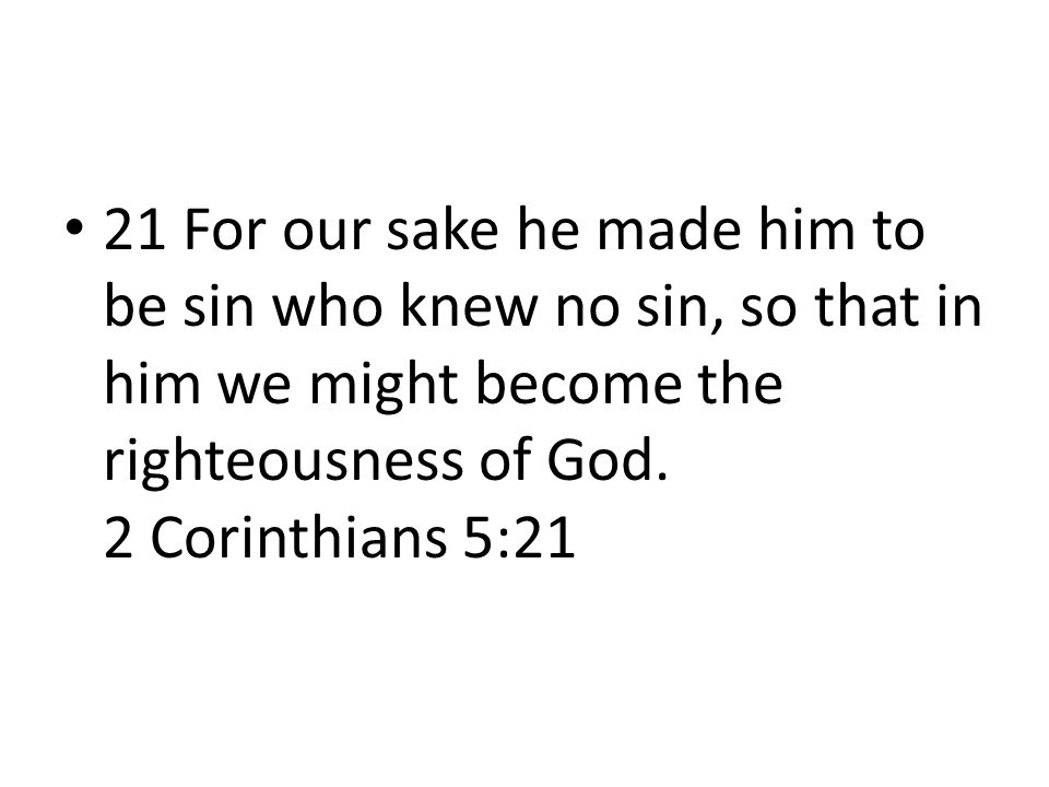 21 For our sake he made him to be sin who knew no sin, so that in him we might become the righteousness of God.