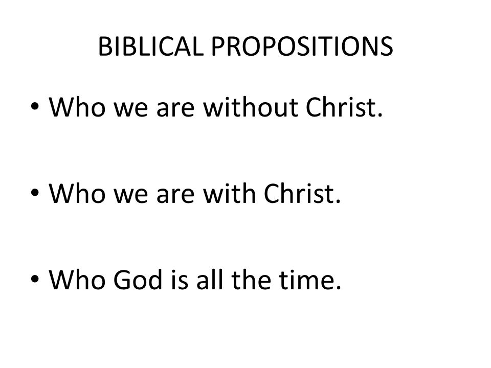 BIBLICAL PROPOSITIONS Who we are without Christ. Who we are with Christ. Who God is all the time.