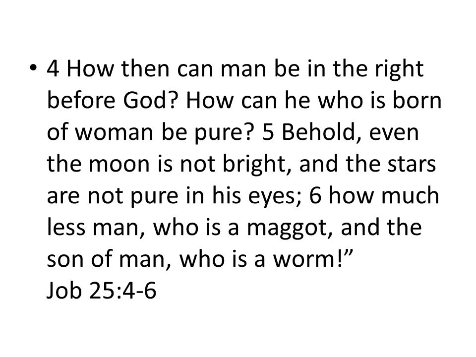4 How then can man be in the right before God. How can he who is born of woman be pure.