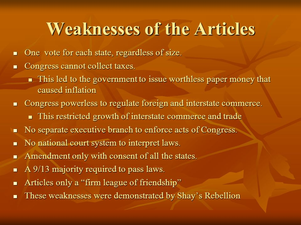 Weaknesses of the Articles One vote for each state, regardless of size. One vote for each state, regardless of size. Congress cannot collect taxes. Co