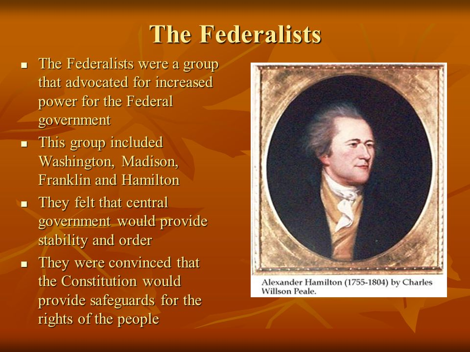 The Federalists The Federalists were a group that advocated for increased power for the Federal government The Federalists were a group that advocated