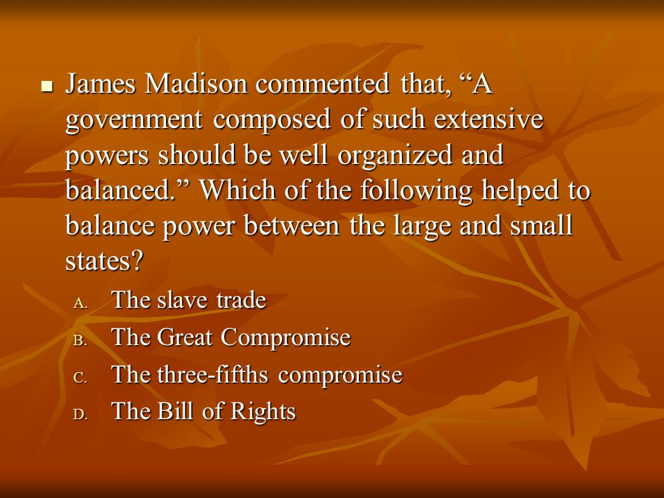 """James Madison commented that, """"A government composed of such extensive powers should be well organized and balanced."""" Which of the following helped to"""