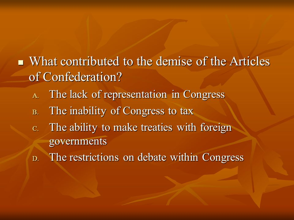 What contributed to the demise of the Articles of Confederation? What contributed to the demise of the Articles of Confederation? A. The lack of repre