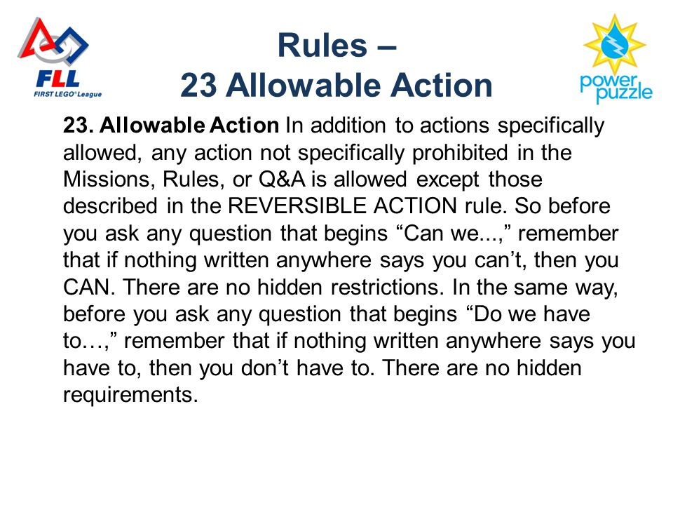23. Allowable Action In addition to actions specifically allowed, any action not specifically prohibited in the Missions, Rules, or Q&A is allowed exc