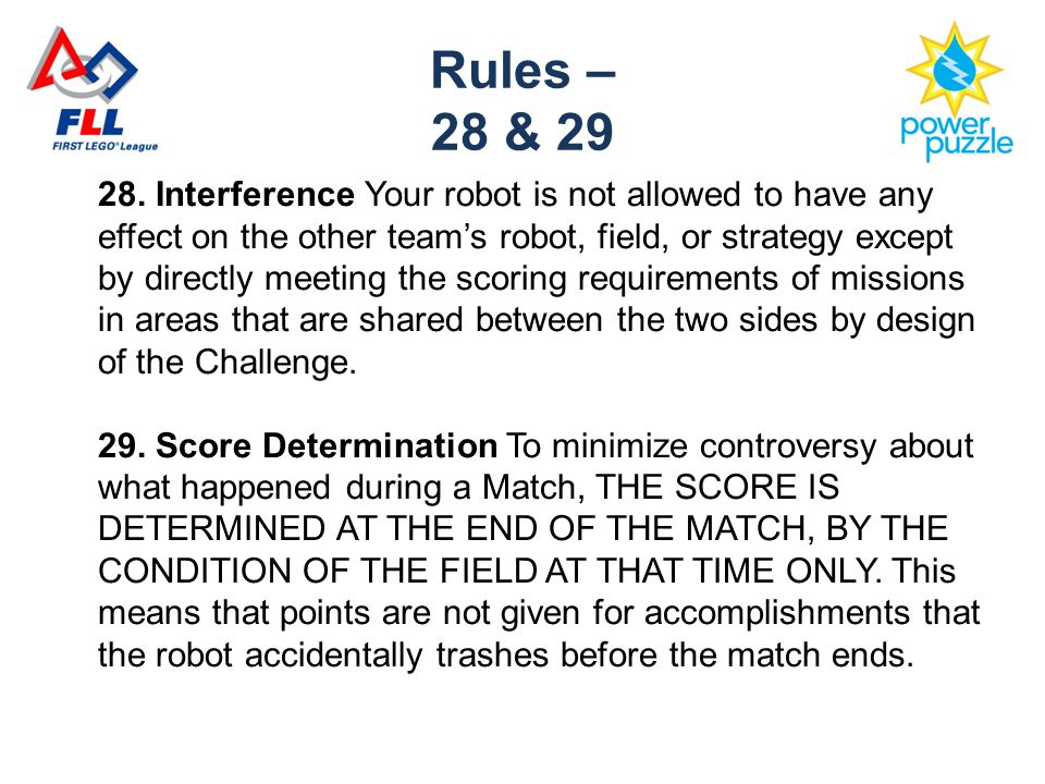 28. Interference Your robot is not allowed to have any effect on the other team's robot, field, or strategy except by directly meeting the scoring req