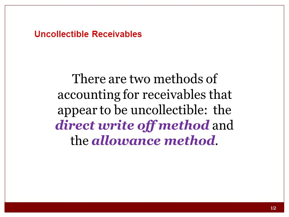 12 There are two methods of accounting for receivables that appear to be uncollectible: the direct write off method and the allowance method.