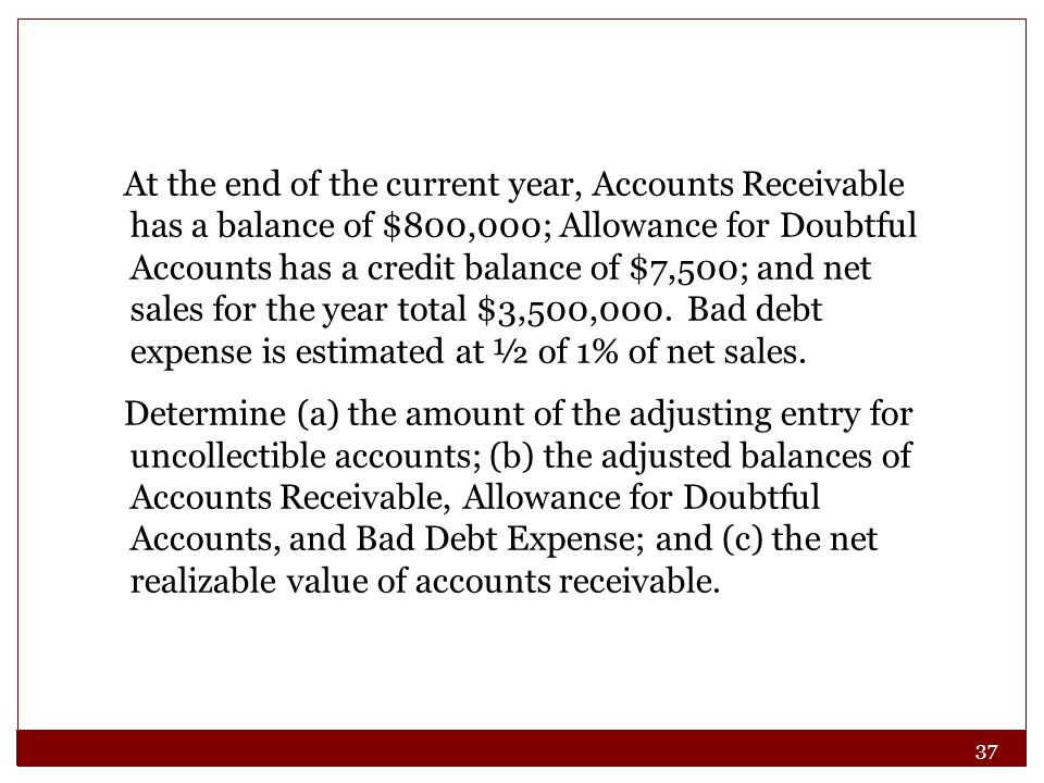 37 At the end of the current year, Accounts Receivable has a balance of $800,000; Allowance for Doubtful Accounts has a credit balance of $7,500; and net sales for the year total $3,500,000.