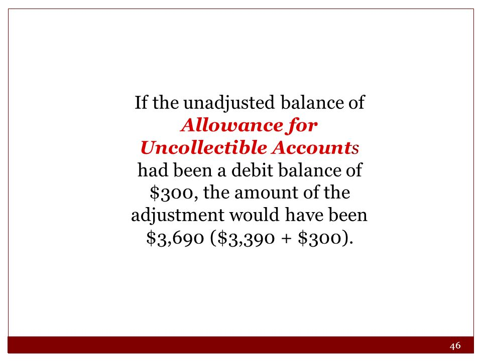 46 If the unadjusted balance of Allowance for Uncollectible Accounts had been a debit balance of $300, the amount of the adjustment would have been $3,690 ($3,390 + $300).