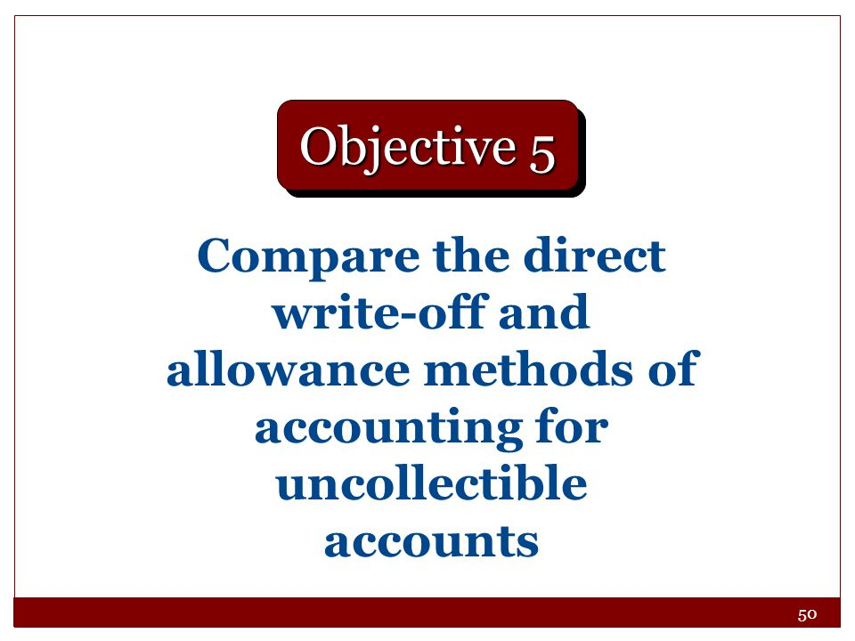 50 Compare the direct write-off and allowance methods of accounting for uncollectible accounts Objective 5