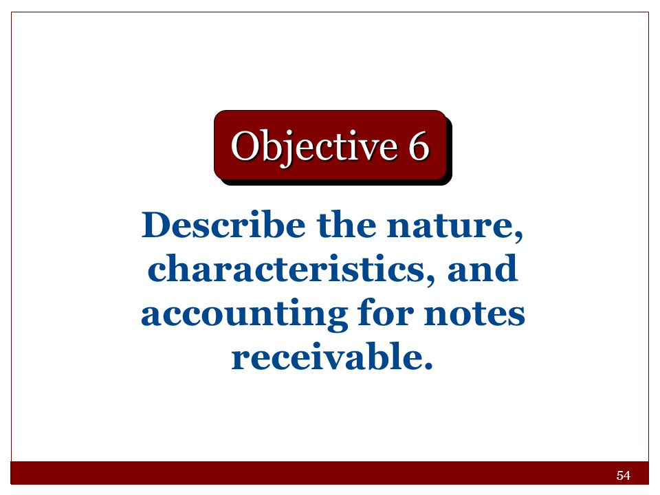 54 Describe the nature, characteristics, and accounting for notes receivable. Objective 6