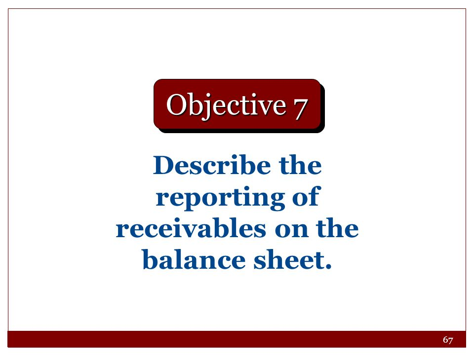 67 Describe the reporting of receivables on the balance sheet. Objective 7
