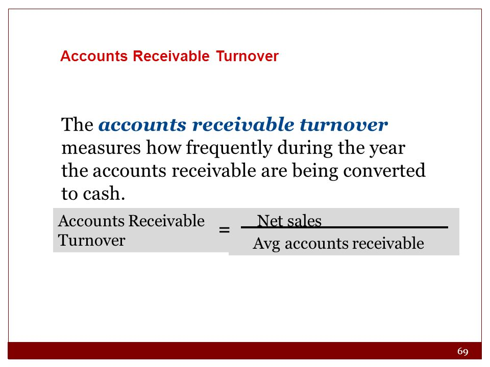 69 Accounts Receivable Turnover The accounts receivable turnover measures how frequently during the year the accounts receivable are being converted to cash.