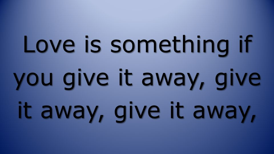 Love is something if you give it away, give it away, give it away,