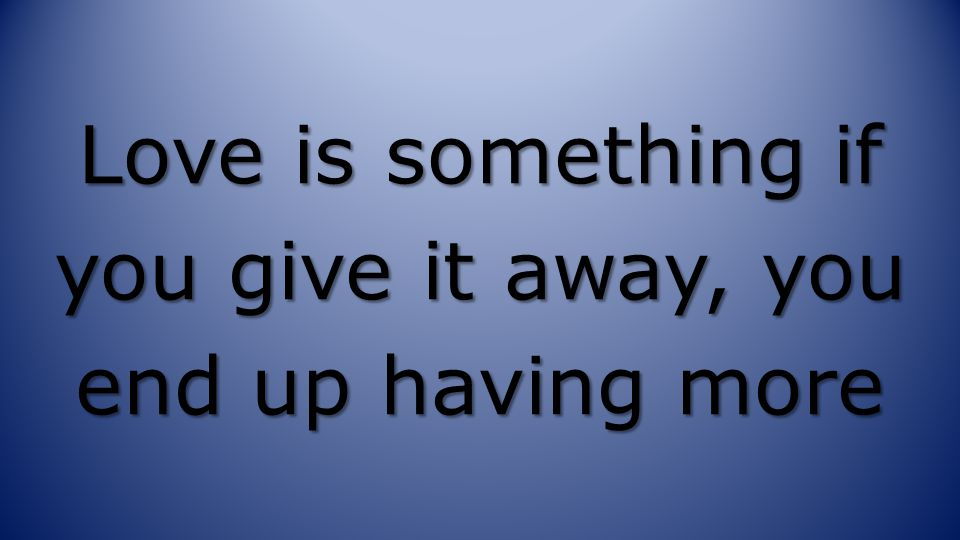 Love is something if you give it away, you end up having more