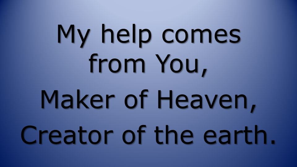My help comes from You, Maker of Heaven, Creator of the earth.