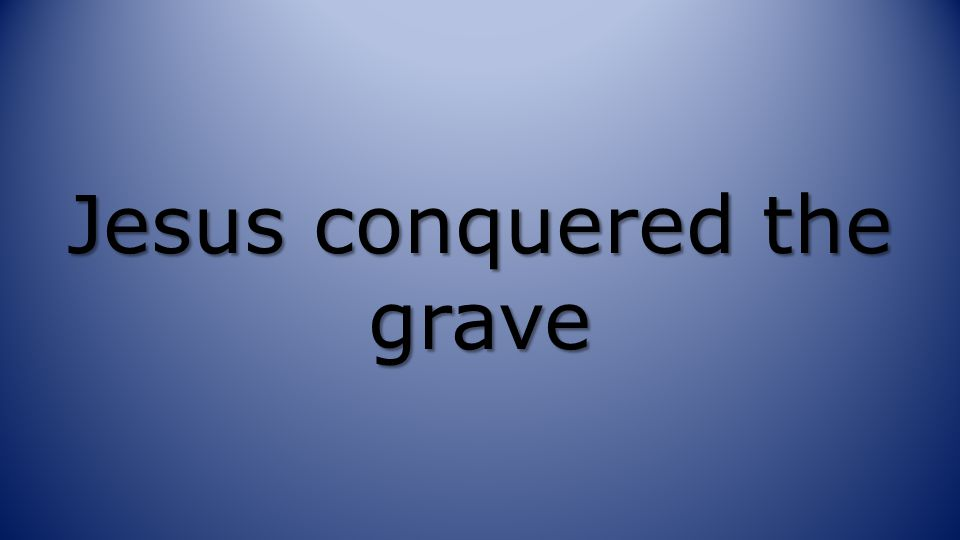 Jesus conquered the grave