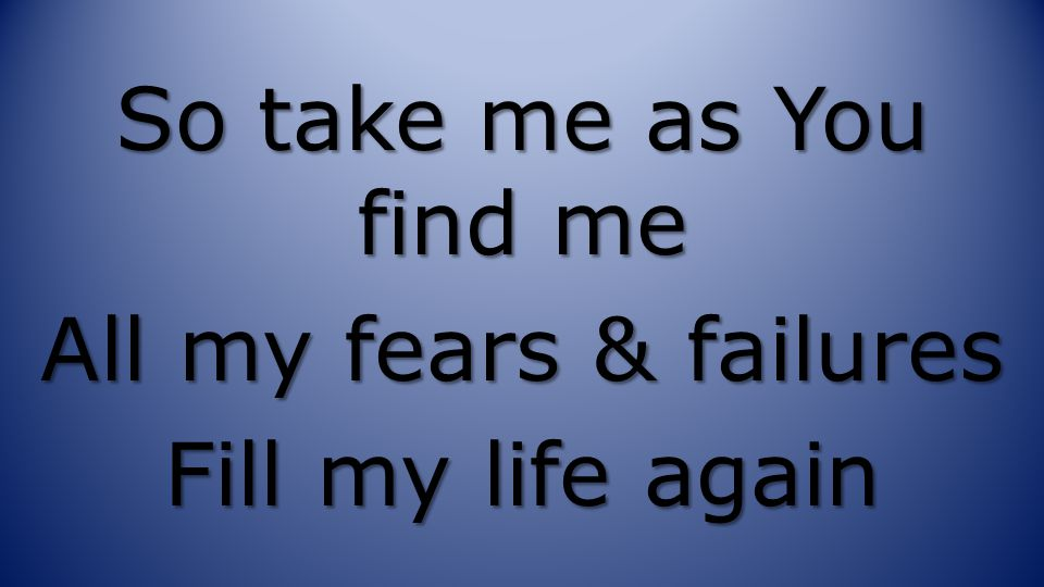 So take me as You find me All my fears & failures Fill my life again