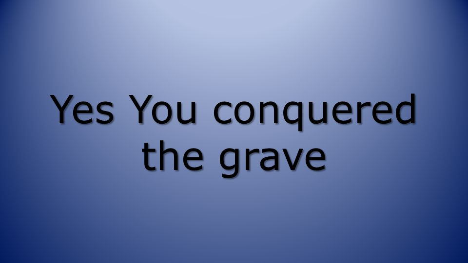 Yes You conquered the grave