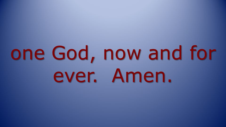 one God, now and for ever. Amen.