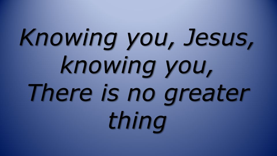 Knowing you, Jesus, knowing you, There is no greater thing