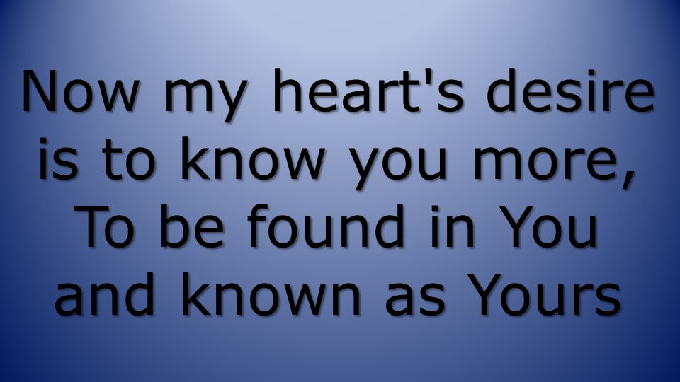 Now my heart s desire is to know you more, To be found in You and known as Yours