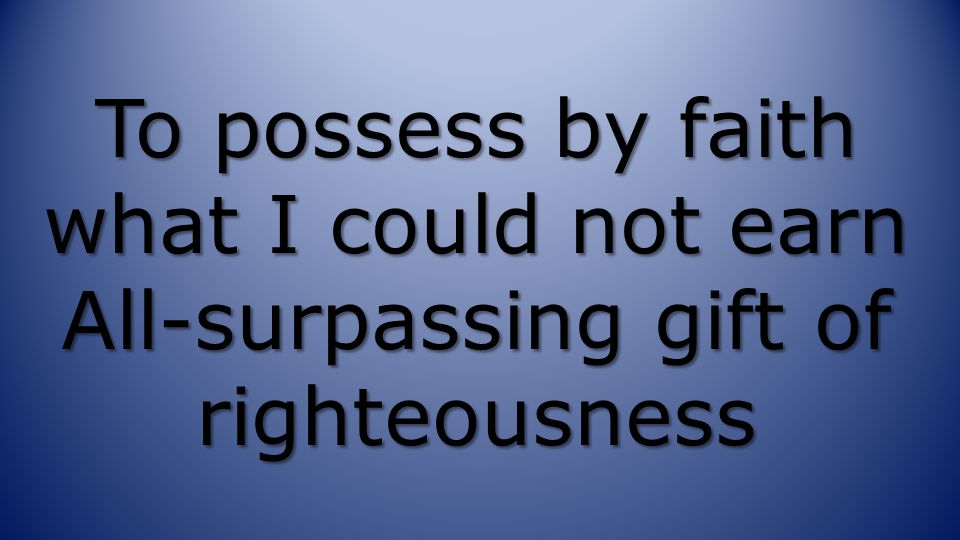 To possess by faith what I could not earn All-surpassing gift of righteousness